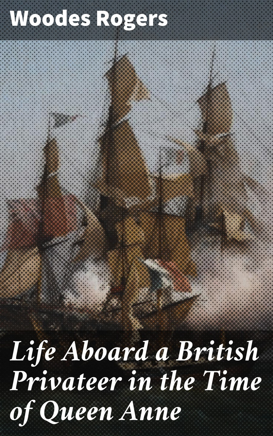 Woodes Rogers Life Aboard a British Privateer in the Time of Queen Anne charles rogers life of george wishart