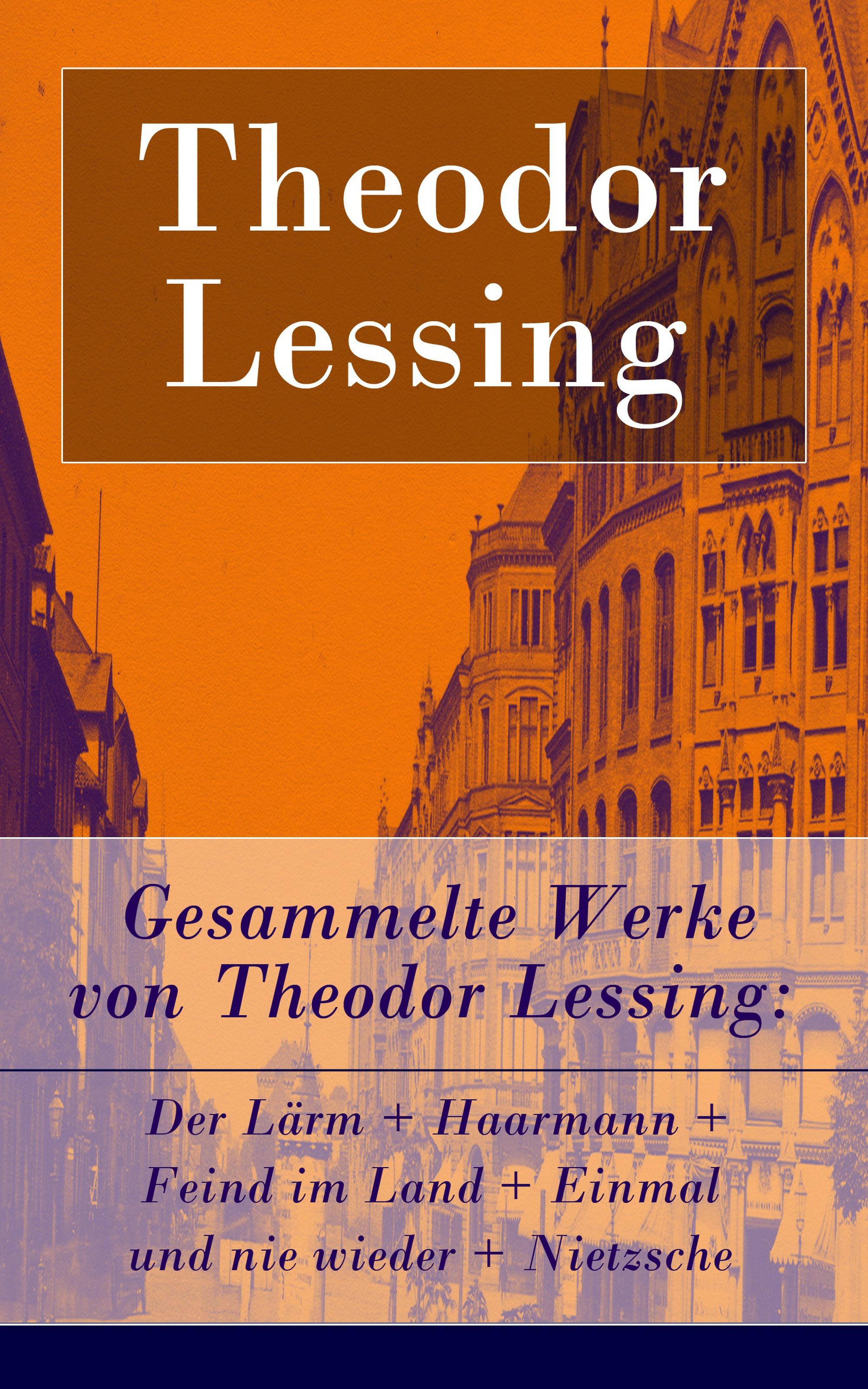 Theodor Lessing Gesammelte Werke von Theodor Lessing: Der Lärm + Haarmann + Feind im Land + Einmal und nie wieder + Nietzsche недорого