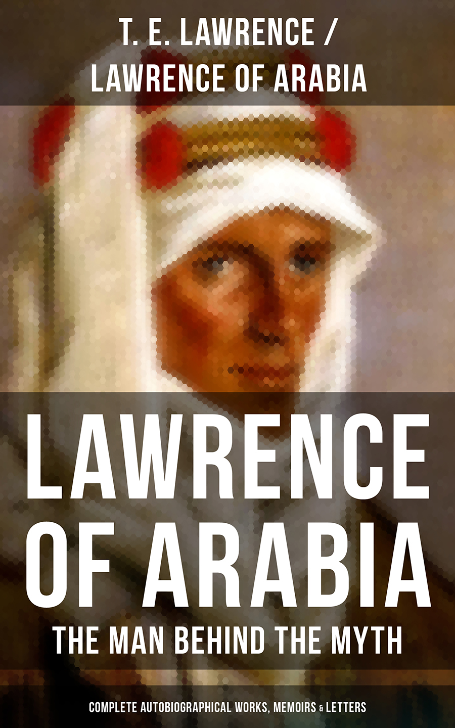 T. E. Lawrence Lawrence of Arabia: The Man Behind the Myth (Complete Autobiographical Works, Memoirs & Letters) melissa mcclone the man behind the pinstripes