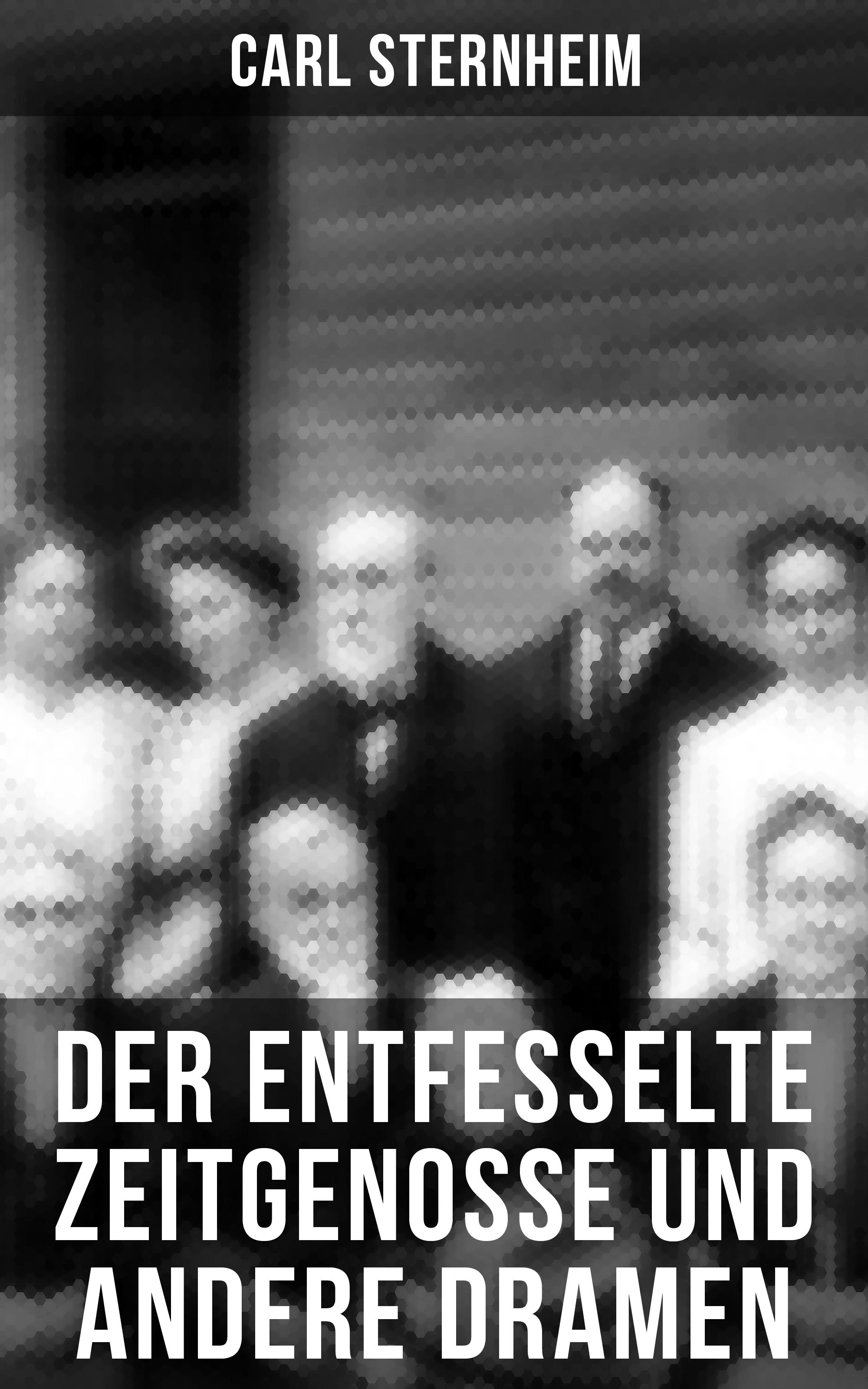 Sternheim Carl Der entfesselte Zeitgenosse und andere Dramen
