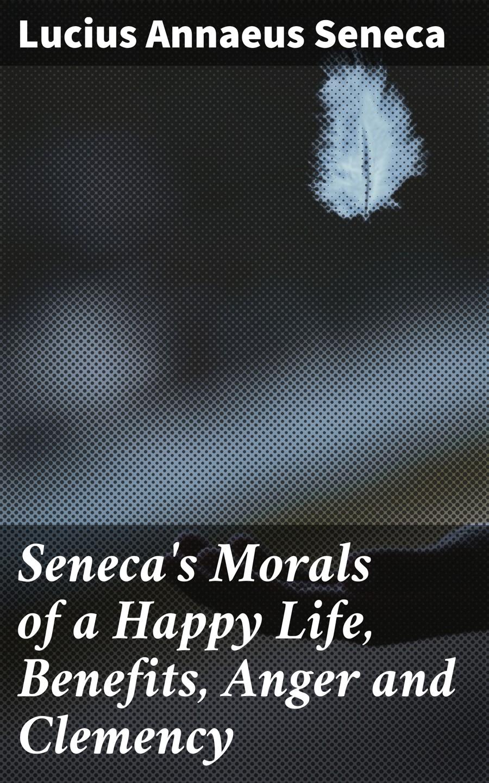 Луций Анней Сенека Seneca's Morals of a Happy Life, Benefits, Anger and Clemency луций анней сенека seneca s morals of a happy life benefits anger and clemency