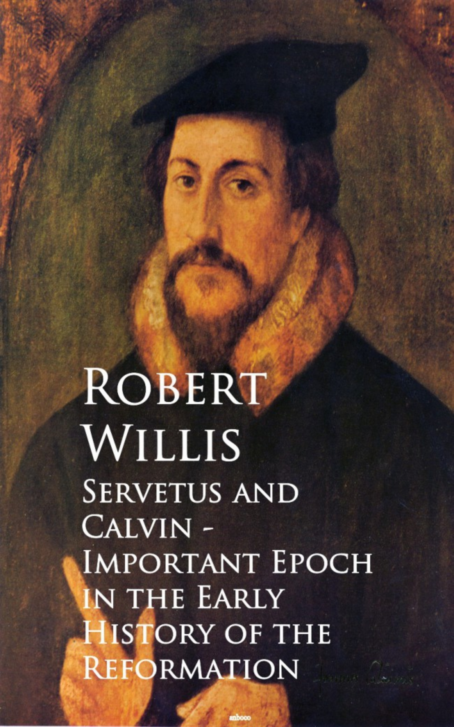 Robert Willis Servetus and Calvin - Important Epoch in the Early History of the Reformation aubrey lackington moore lectures and papers on the history of the reformation in england and on the