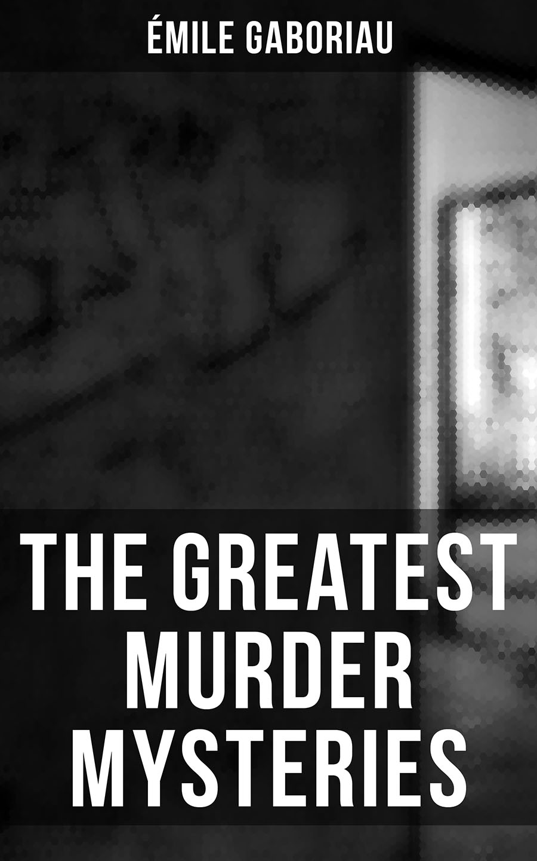 Emile Gaboriau The Greatest Murder Mysteries of Émile Gaboriau emile gaboriau les amours d une empoisonneuse