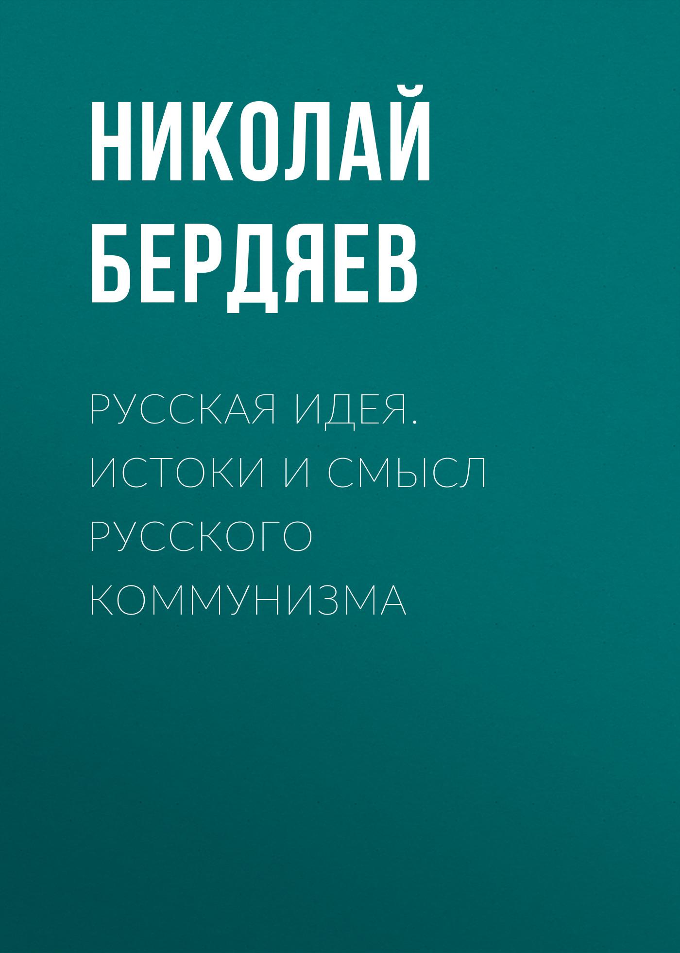 Николай Бердяев Русская идея. Истоки и смысл русского коммунизма
