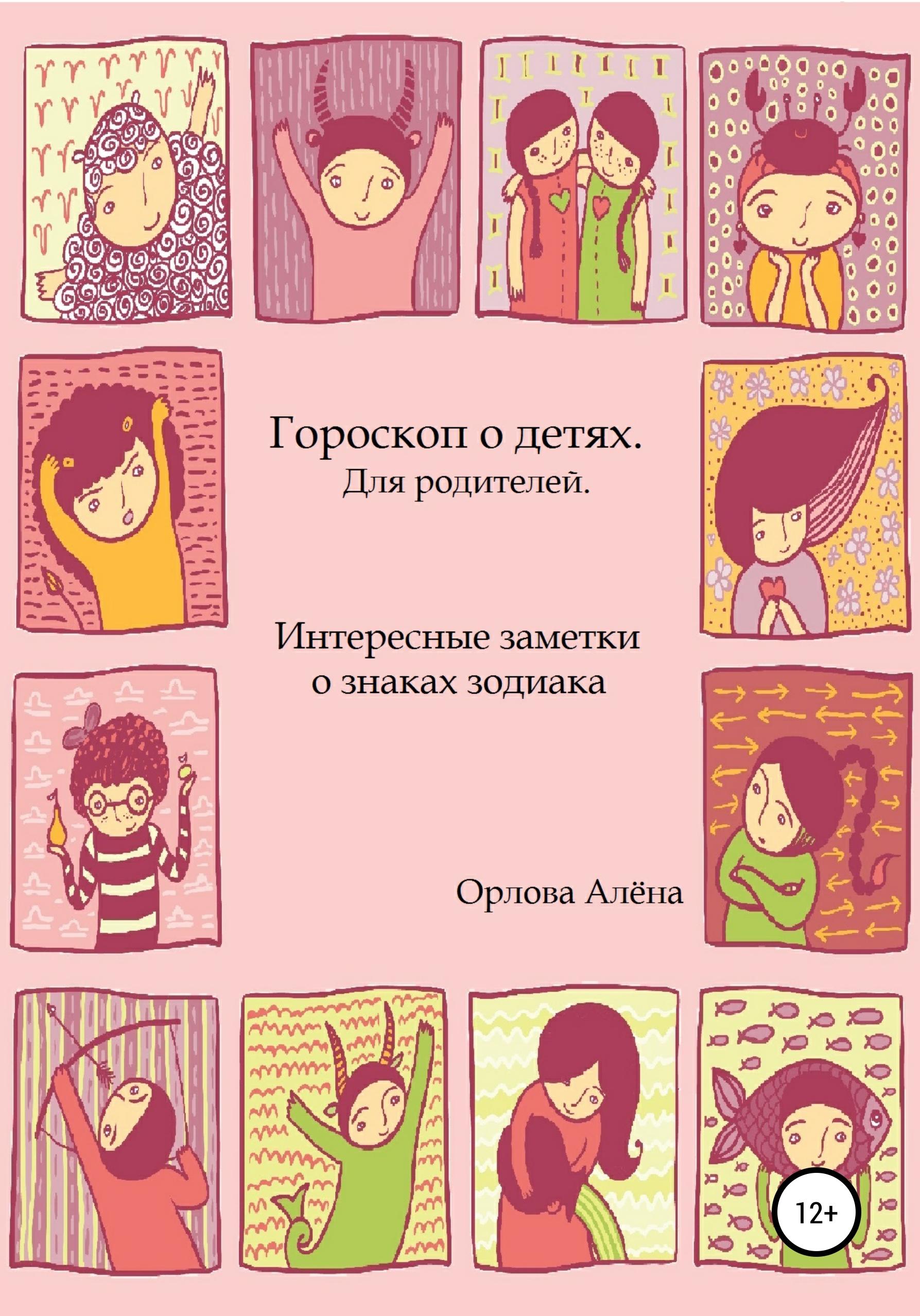 Алёна Игоревна Орлова Гороскоп о детях. Для родителей. Интересные заметки о знаках зодиака подарки по знаку зодиака
