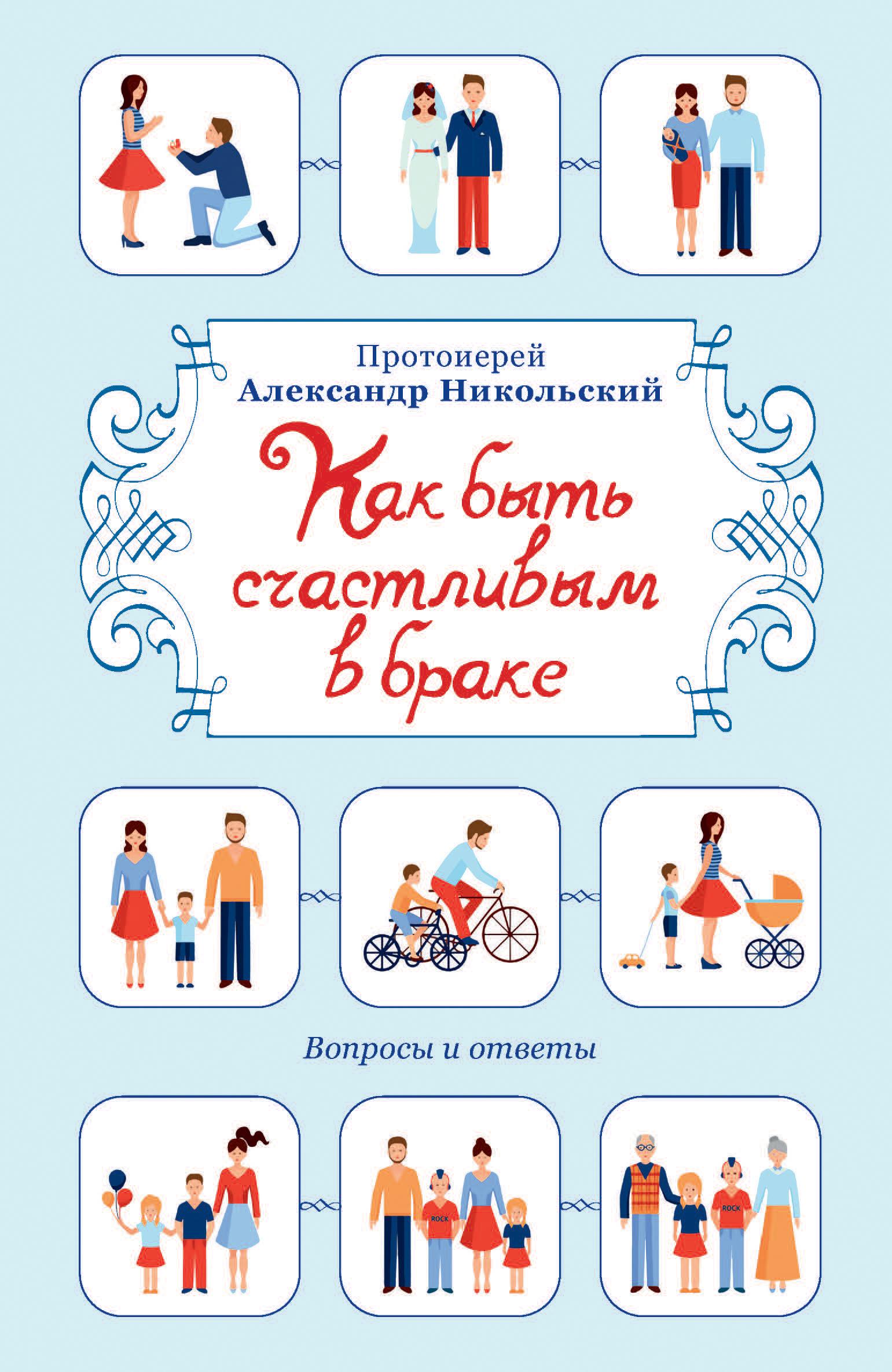 проториерей Александр Никольский Как быть счастливым в браке. Вопросы и ответы