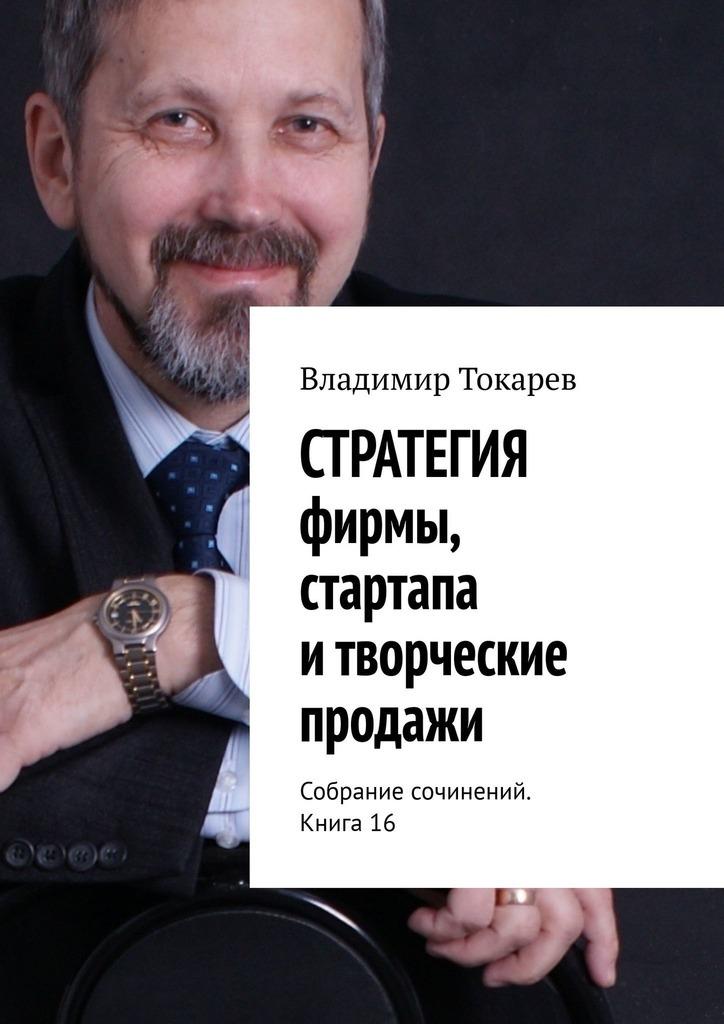 СТРАТЕГИЯ фирмы, стартапа итворческие продажи. Собрание сочинений. Книга 16
