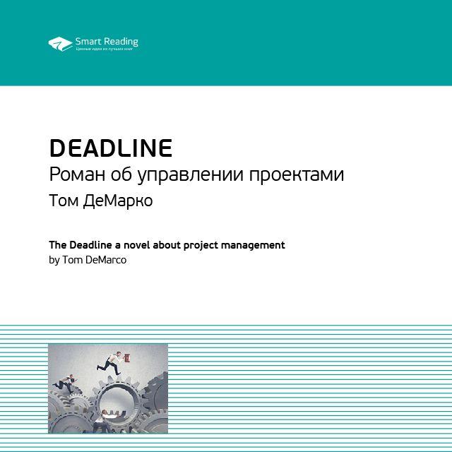 Smart Reading Краткое содержание книги: Deadline. Роман об управлении проектами. Том ДеМарко deadline