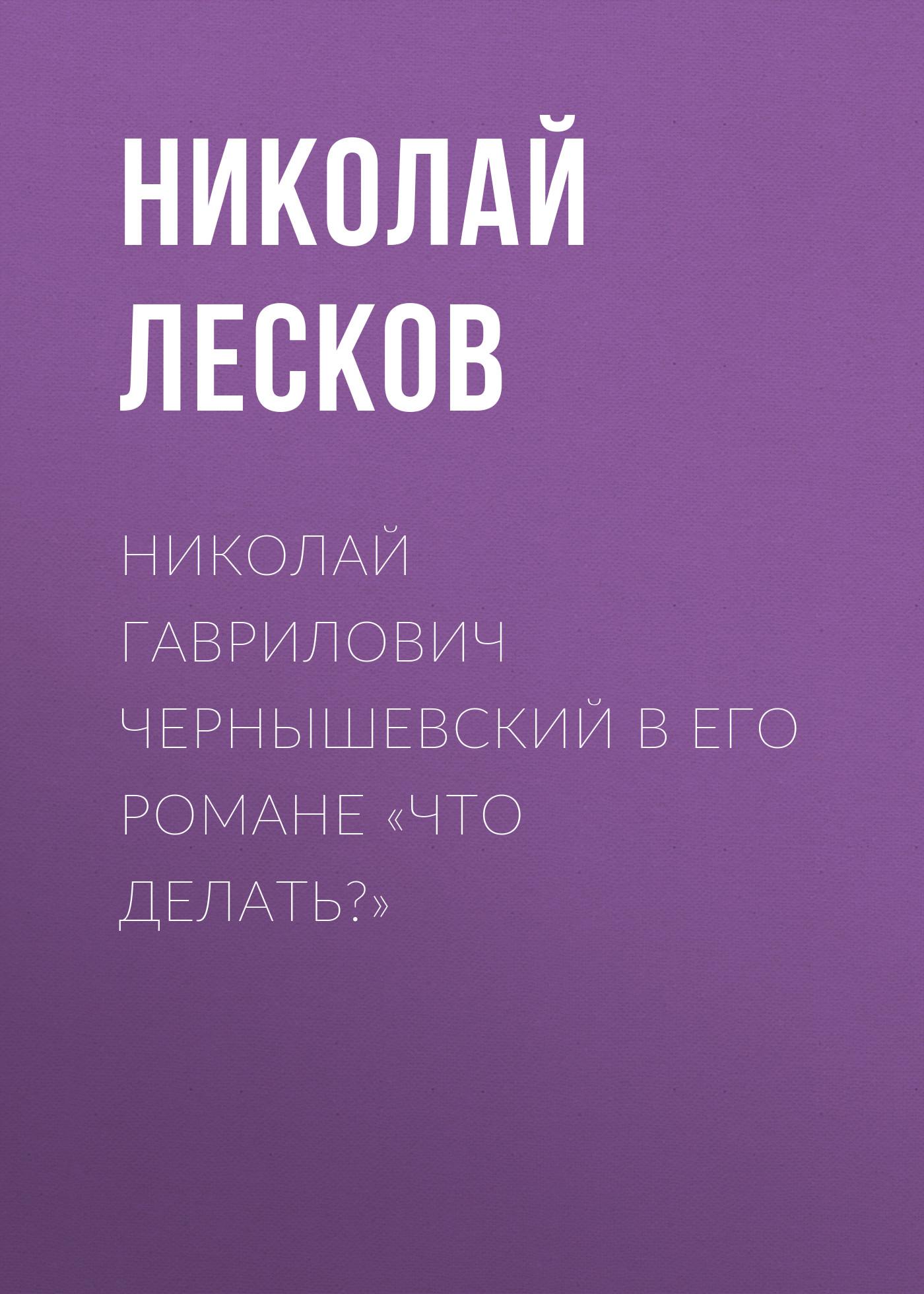 Николай Лесков Николай Гаврилович Чернышевский в его романе «Что делать?»