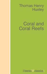 Thomas Henry Huxley Coral and Coral Reefs чарльз дарвин coral reefs