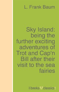 L. Frank Baum Sky Island: being the further exciting adventures of Trot and Cap'n Bill after their visit to the sea fairies