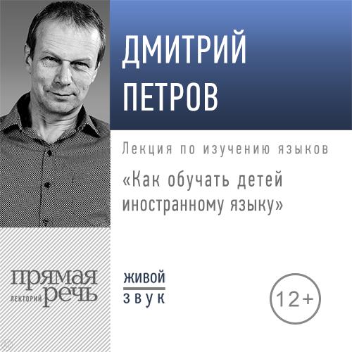 Дмитрий Петров Лекция «Как обучать детей иностранному языку»