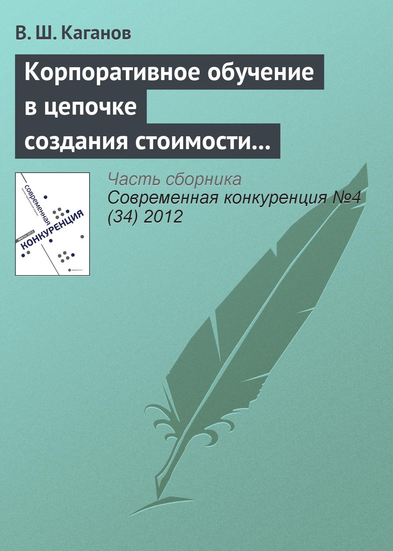 В. Ш. Каганов Корпоративное обучение в цепочке создания стоимости как источник конкурентоспособности предпринимательской структуры