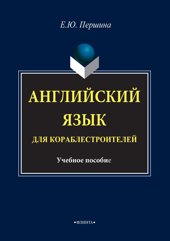 Елена Юрьевна Першина Английский язык для кораблестроителей. Учебное пособие