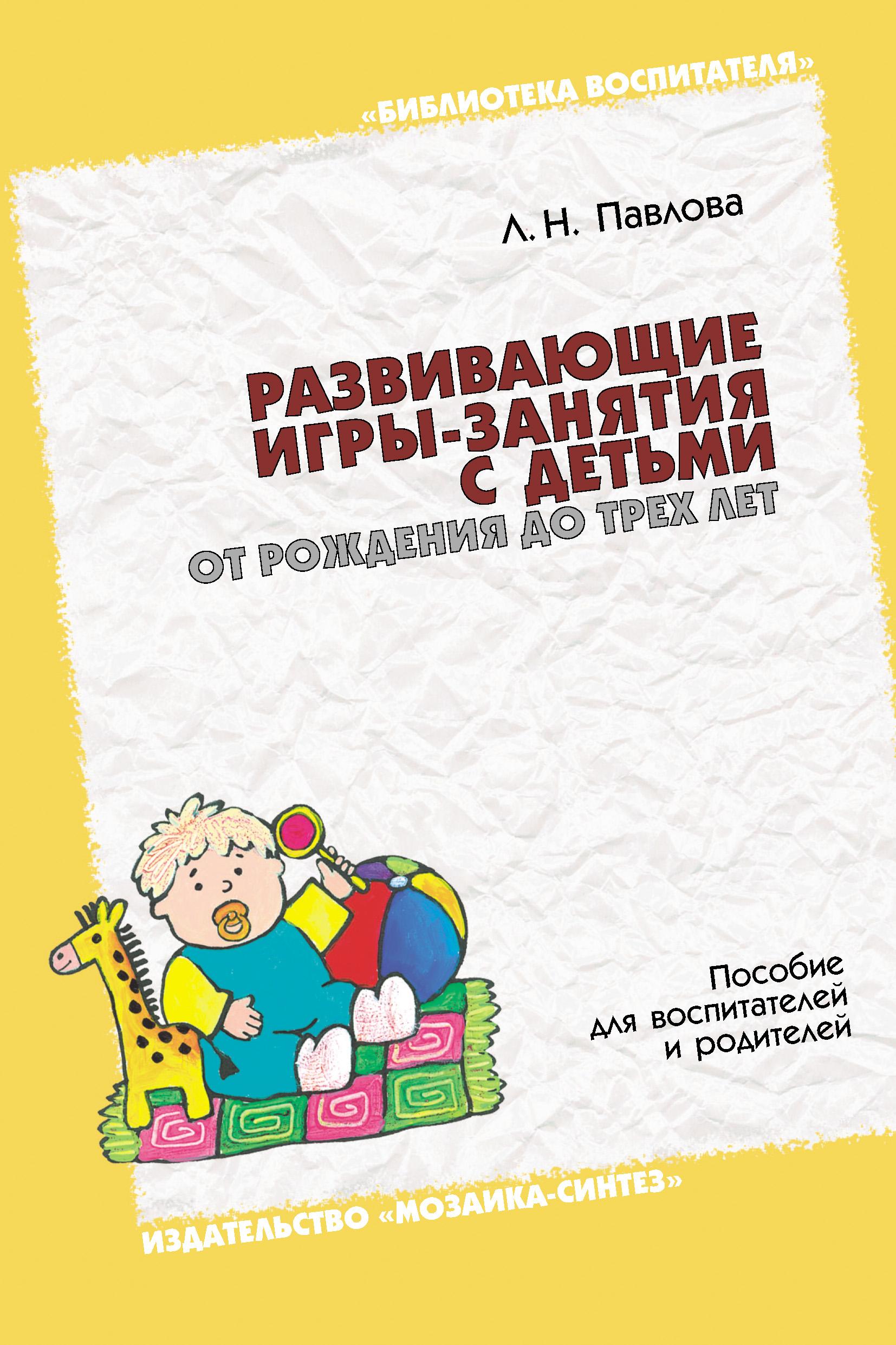 Л. Н. Павлова Развивающие игры-занятия с детьми от рождения до трех лет. Пособие для воспитателей и родителей сергиенко е виленская г рязанова т дозорцева а близнецы от рождения до трех лет