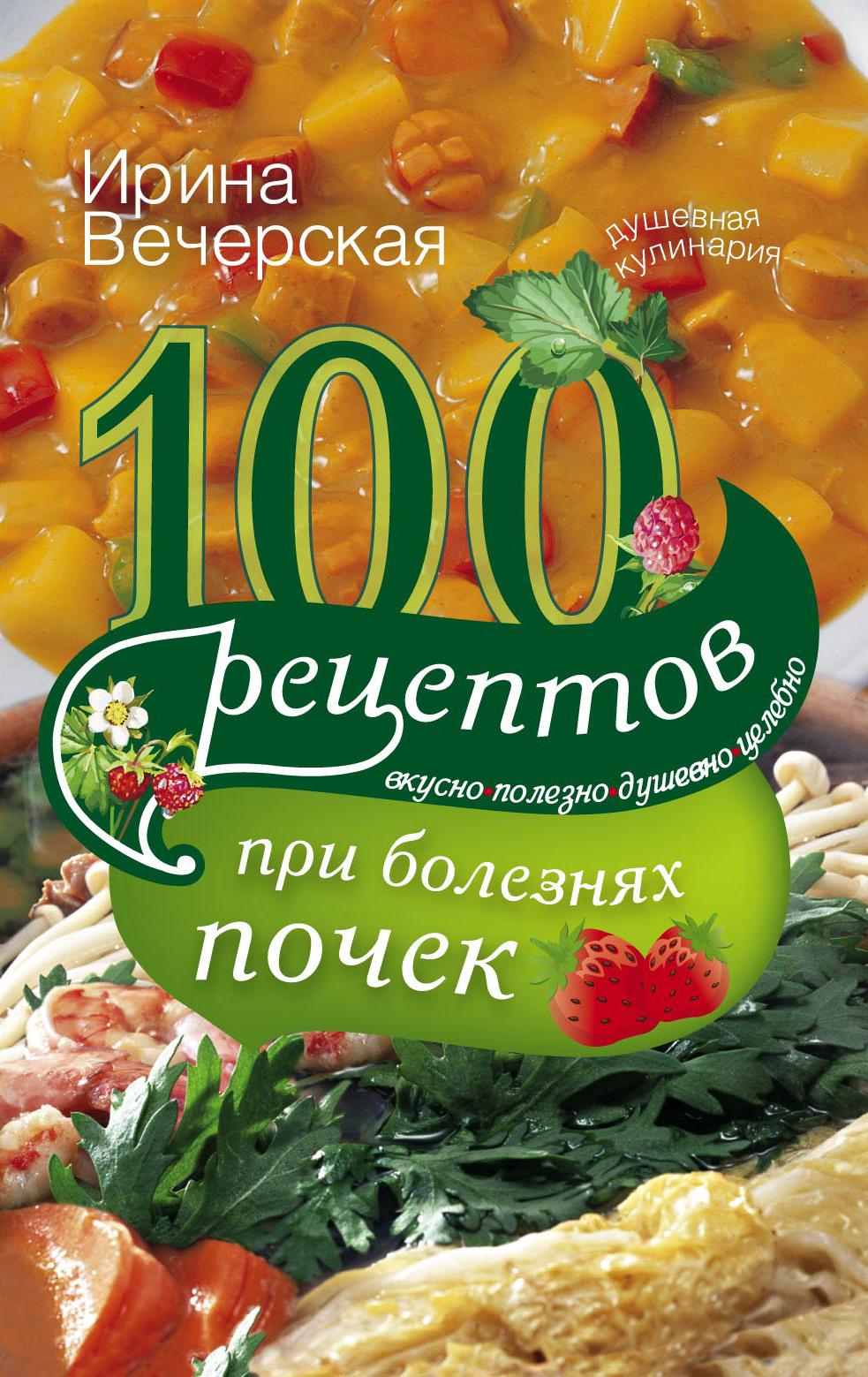 100рецептов при болезнях почек. Вкусно, полезно, душевно, целебно