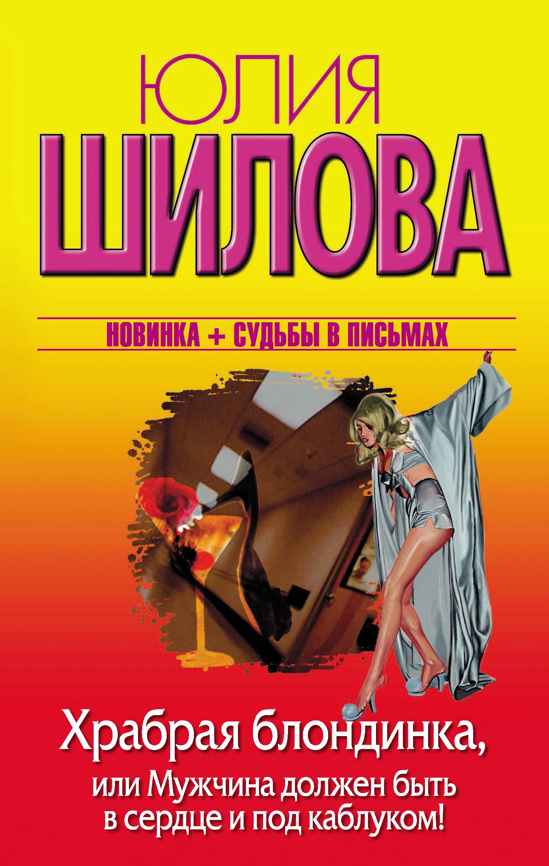 Юлия Шилова Храбрая блондинка, или Мужчина должен быть в сердце и под каблуком! арина александровна тропинова беззвездные миллениалы