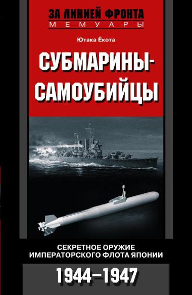 Ютака Ёкота Субмарины-самоубийцы. Секретное оружие Императорского флота Японии. 1944-1947 мерридит а оставшийся в живых путь к сатане