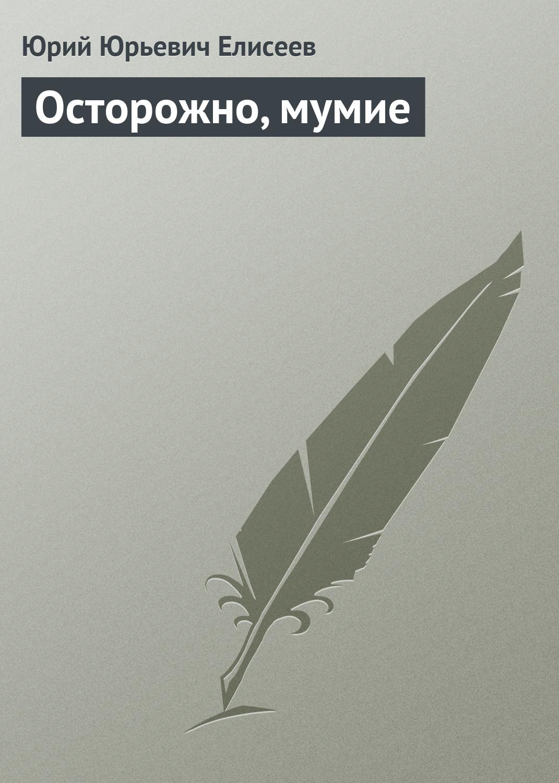 Ю. Ю. Елисеев Осторожно, мумие