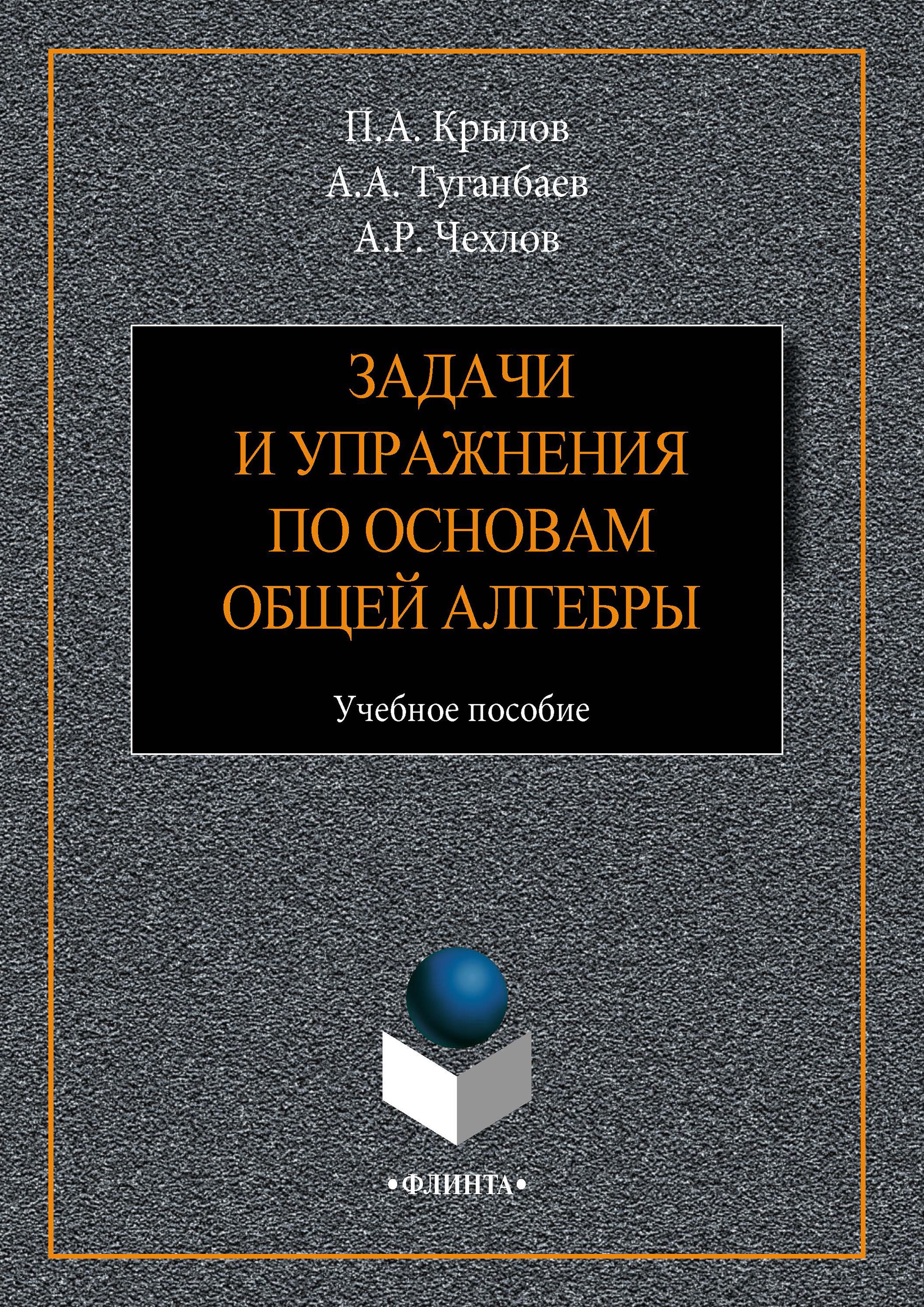 А. А. Туганбаев Задачи и упражнения по основам общей алгебры. Учебное пособие цена 2017