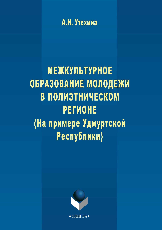 А. Н. Утехина Межкультурное образование молодежи в полиэтническом регионе (на примере Удмуртской Республики)