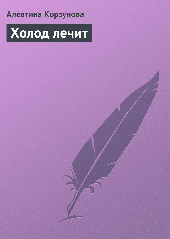 Алевтина Корзунова Холод лечит алевтина корзунова сорняки и ваше здоровье