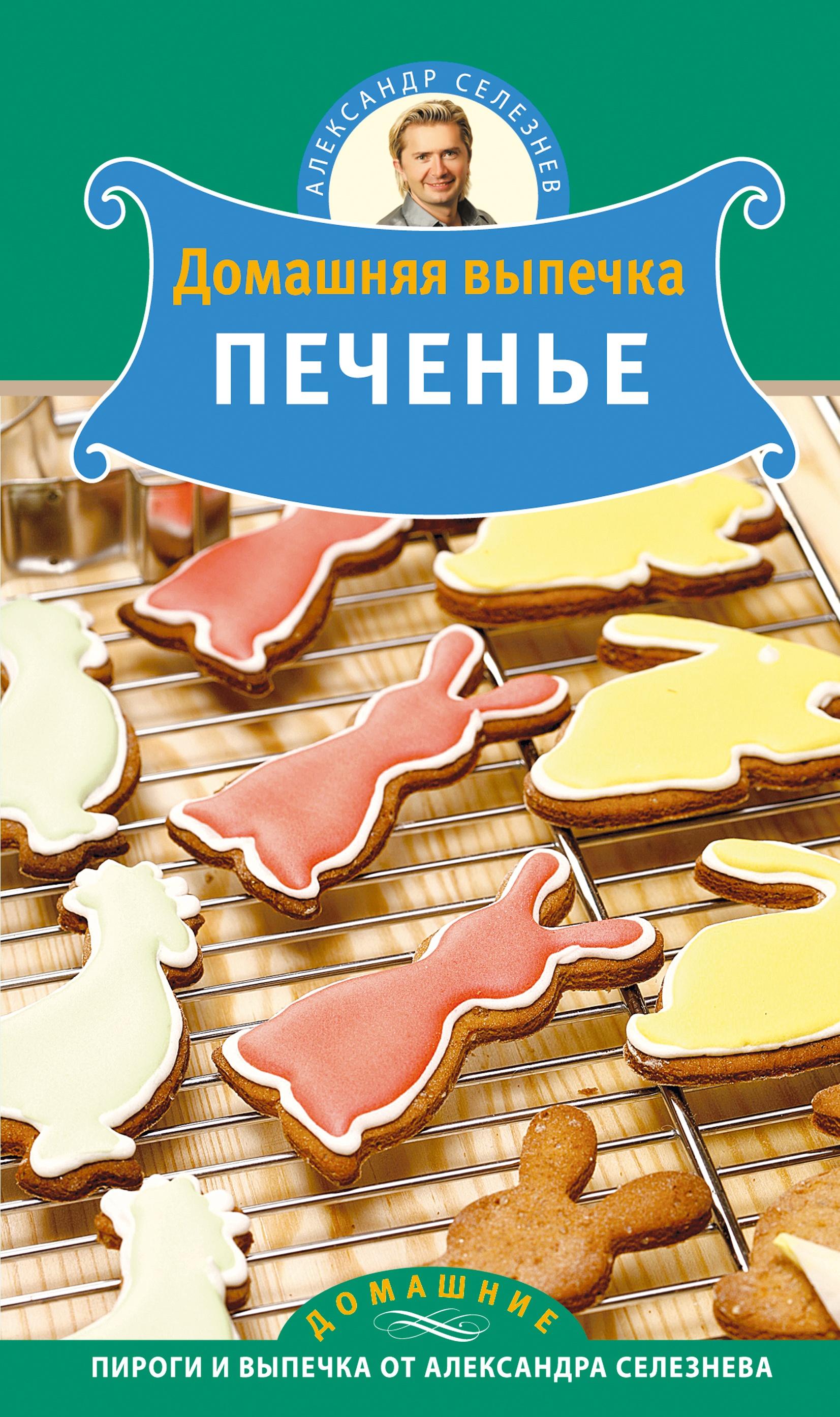 Александр Селезнев Домашняя выпечка. Печенье