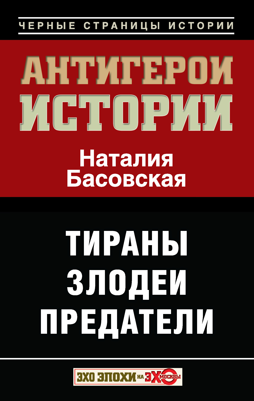 Наталия Басовская Антигерои истории. Злодеи. Тираны. Предатели цена в Москве и Питере
