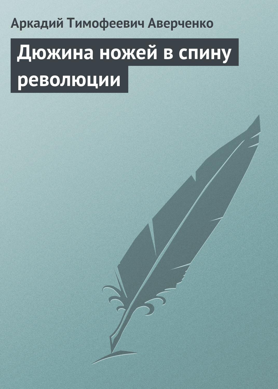 Аркадий Аверченко Дюжина ножей в спину революции аверченко аркадий дюжина ножей в спину революции цифровая версия цифровая версия