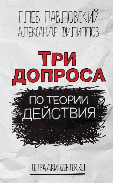Глеб Павловский Три допроса по теории действия глеб павловский план президента путина руководство для будущих президентов россии