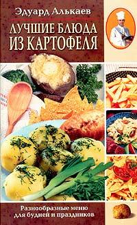 Эдуард Николаевич Алькаев Лучшие блюда из картофеля. Разнообразные меню для будней и праздников алькаев э блюда из яиц