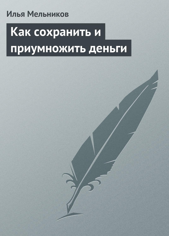 Илья Мельников Как сохранить и приумножить деньги