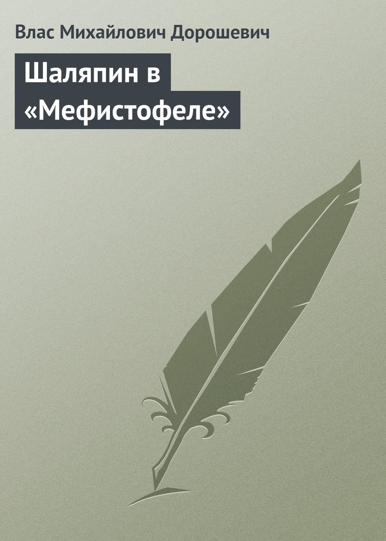Влас Дорошевич Шаляпин в «Мефистофеле» влас дорошевич шаляпин