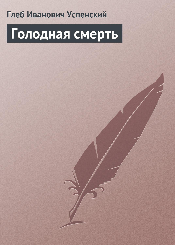 Глеб Иванович Успенский Голодная смерть глеб иванович успенский голодная смерть