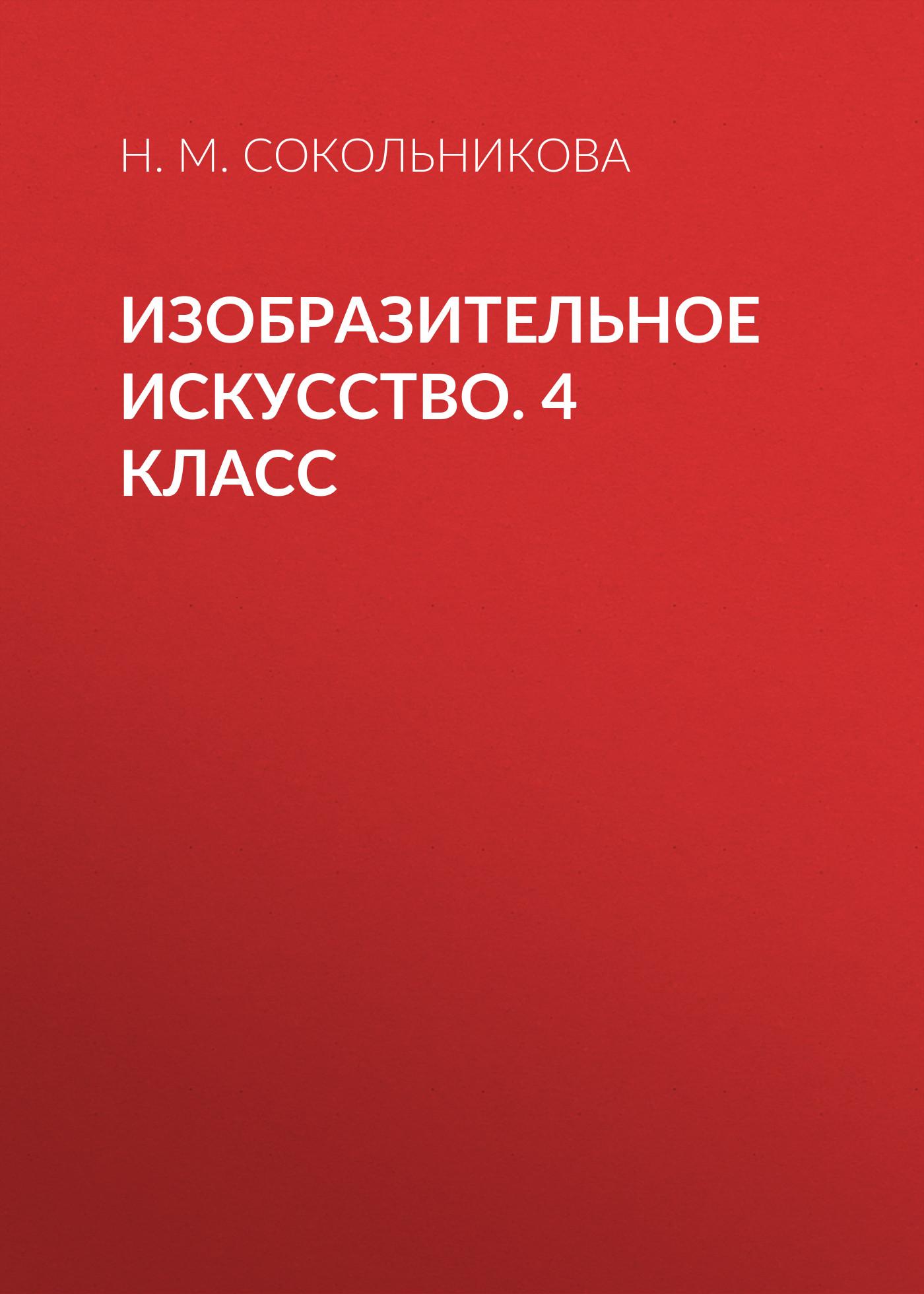 Н. М. Сокольникова Изобразительное искусство. 4 класс ю ф катханова изобразительное искусство рабочая тетрадь 4 класс часть 1