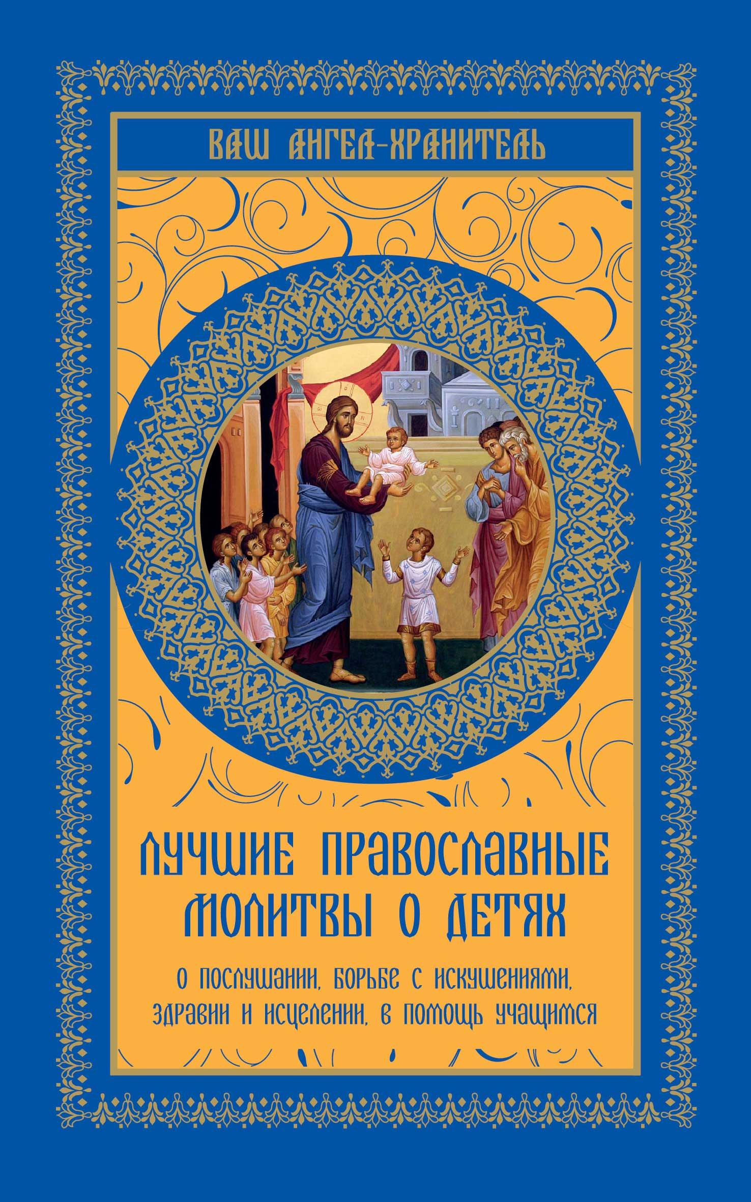 цена на Отсутствует Лучшие православные молитвы о детях. О послушании, борьбе с искушениями, здравии и исцелении, в помощь учащимся