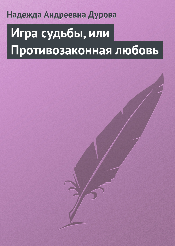 Надежда Андреевна Дурова Игра судьбы, или Противозаконная любовь пк 570 панно вера надежда любовь и мать их софия мини 18x19