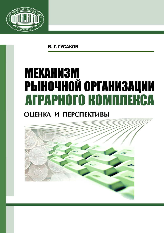 В. Г. Гусаков Механизм рыночной организации аграрного комплекса. Оценка и перспективы интегративный потенциал развития апк