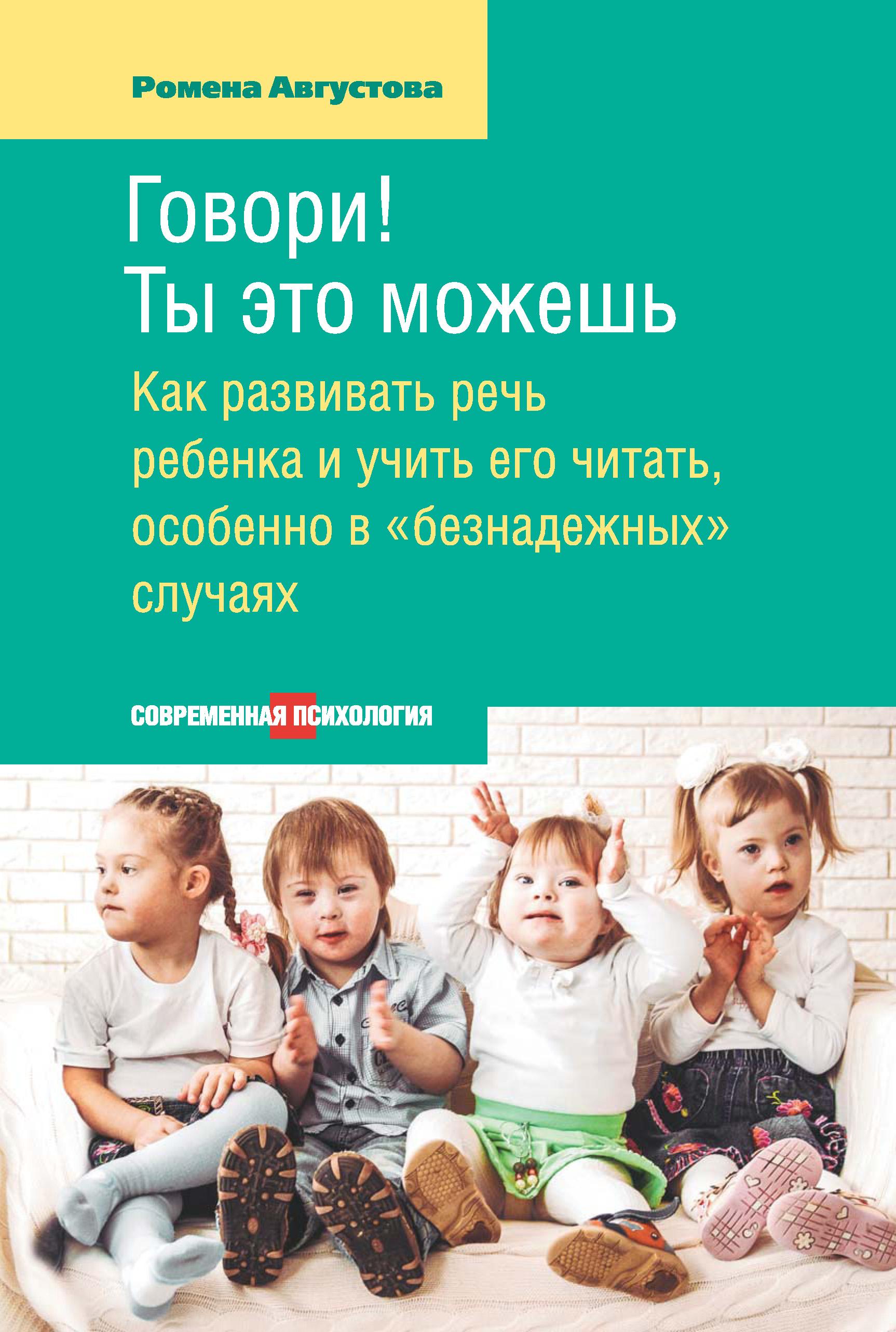Ромена Августова Говори! Ты это можешь. Как развивать речь ребенка и учить его читать, особенно в «безнадежных» случаях