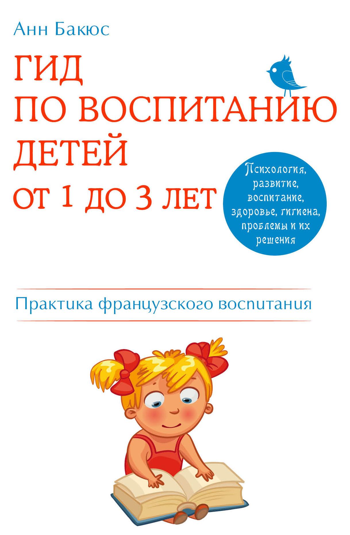 Анн Бакюс Гид по воспитанию детей от 1 до 3 лет. Практическое руководство от французского психолога бакюс а гид по воспитанию детей от 3 до 6 лет советы знаменитого французского психолога