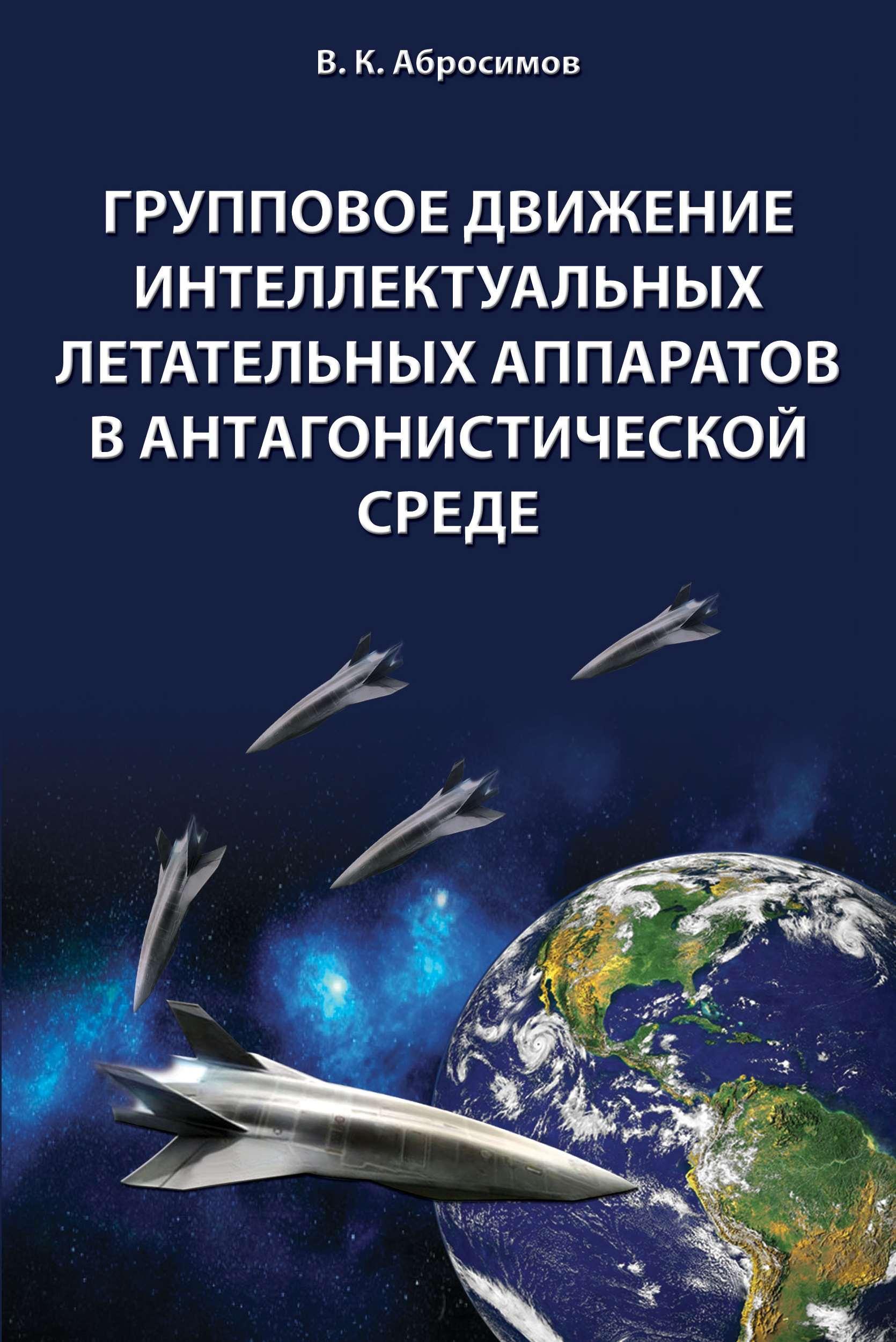 В. К. Абросимов Групповое движение интеллектуальных летательных аппаратов в антaгонистической среде а в кукарцев инструменты управления бизнес процессами предприятия ракетно космической промышленности в конкурентной среде
