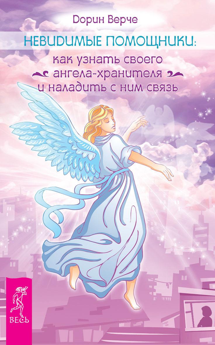 Дорин Вёрче Невидимые помощники. Как узнать своего ангела-хранителя и наладить с ним связь верче дорин ангелы соломона неповторимый опыт истинной божественной любви