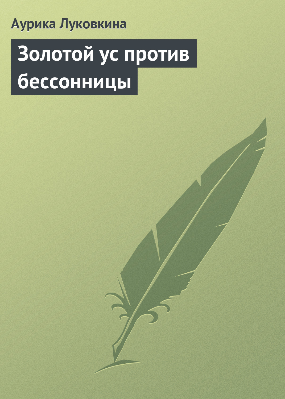 Аурика Луковкина Золотой ус против бессонницы галина панина золотой ус и другие народные средства против боли в суставах