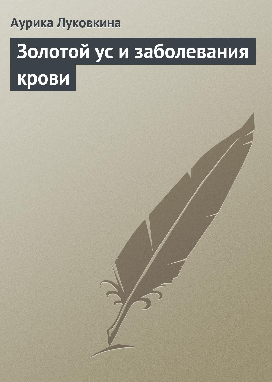 Аурика Луковкина Золотой ус и заболевания крови аурика луковкина золотой ус и сердечно сосудистые заболевания