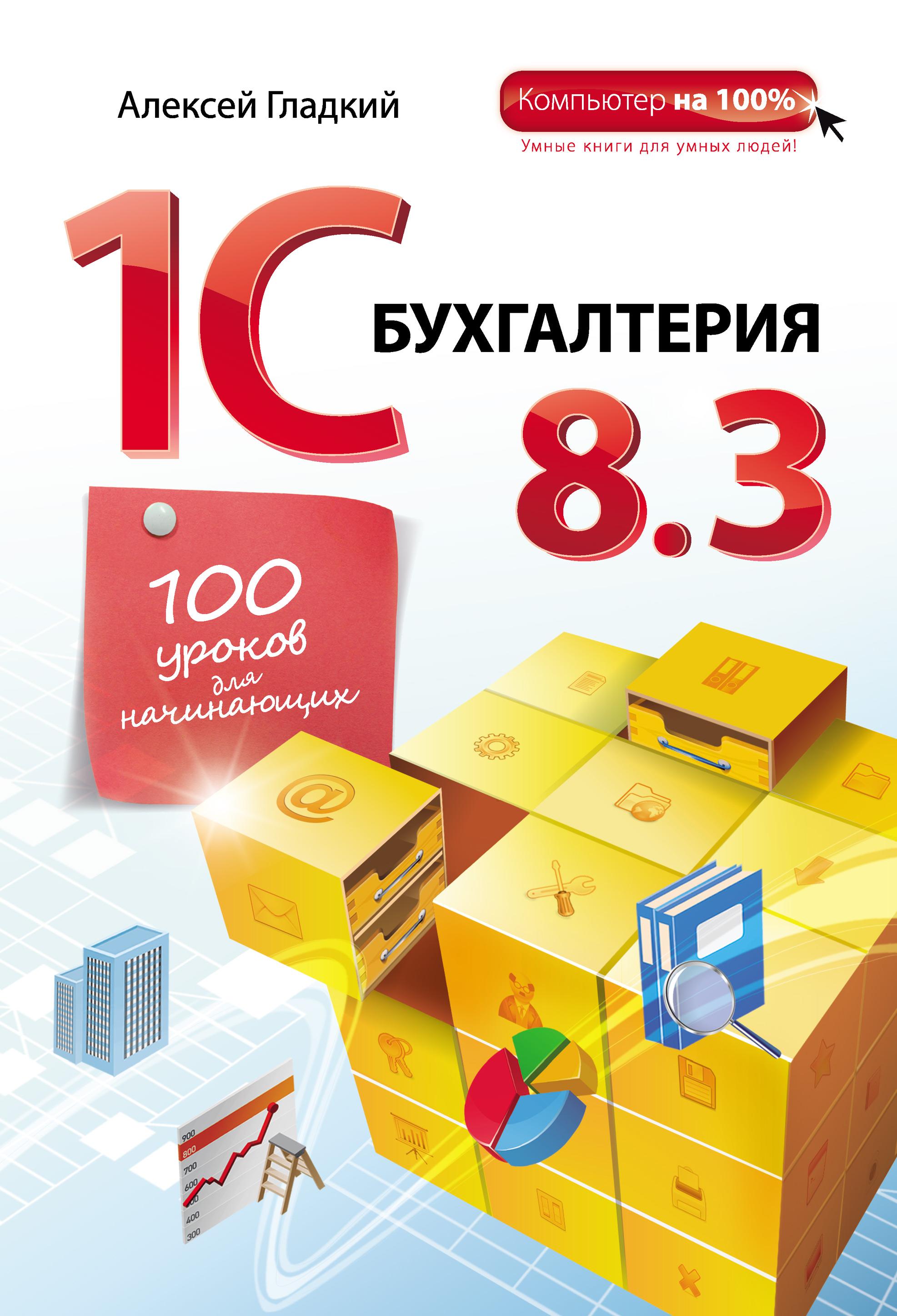 Алексей Гладкий 1С Бухгалтерия 8.3. 100 уроков для начинающих хомичевская в 1с бухгалтерия 8 0 бухгалтеру от бухгалтера