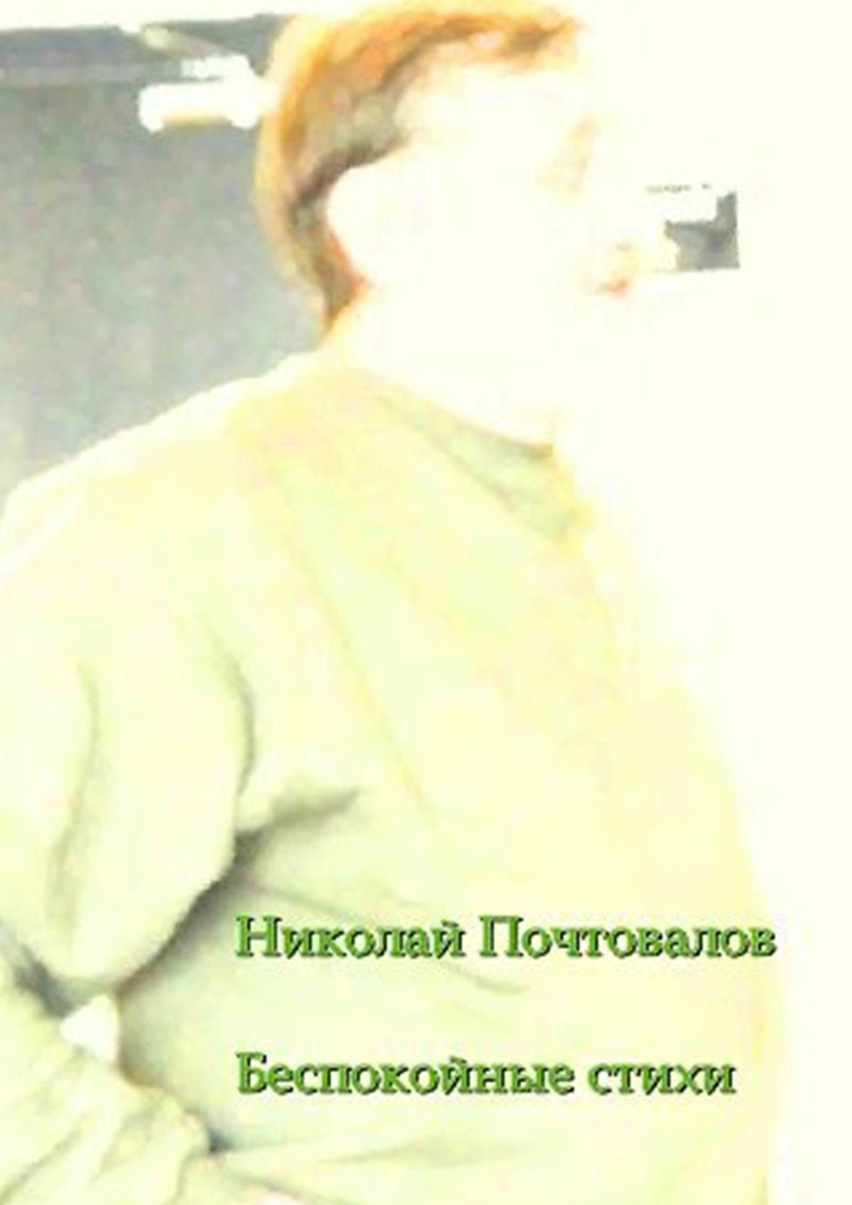 Николай Петрович Почтовалов Беспокойные стихи. 2013—2014гг. петрозаводск petroskoi