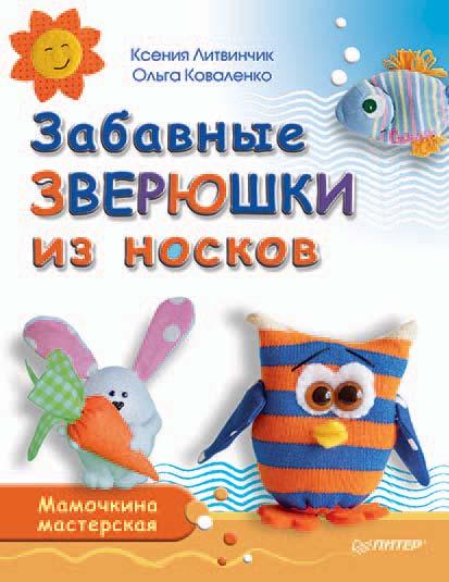Ксения Литвинчик Забавные зверюшки из носков. Мамочкина мастерская
