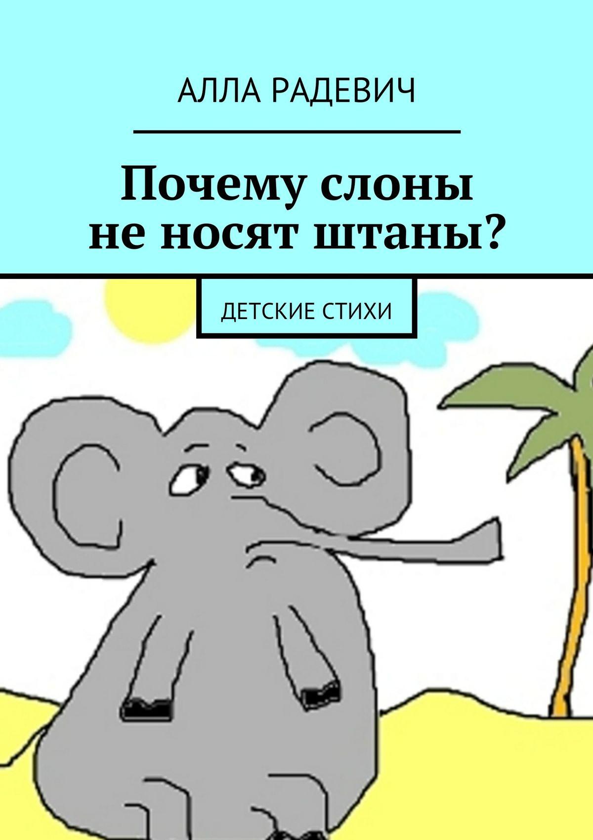 Алла Радевич Почему слоны не носят штаны? Детские стихи
