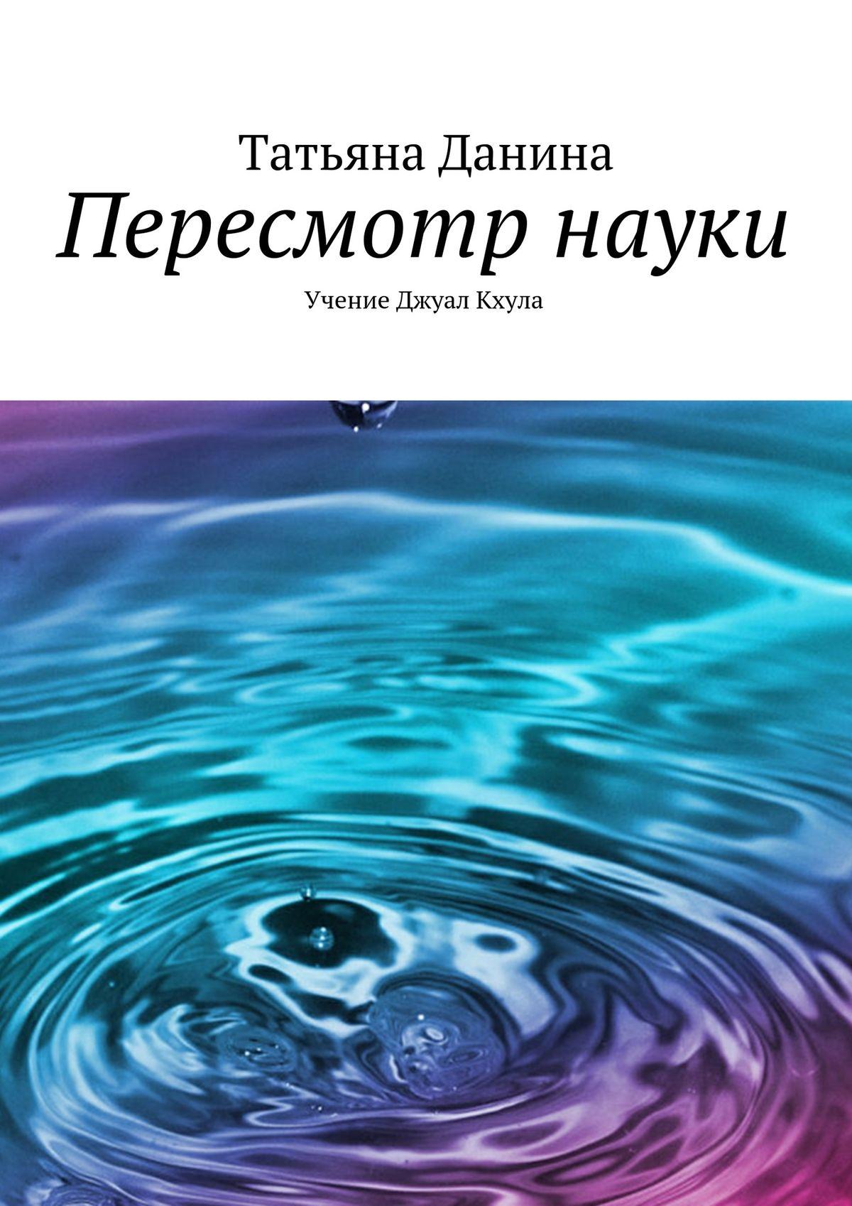 Татьяна Данина Пересмотр науки татьяна данина бог пространство мыслящая субстанция учение джуал кхула