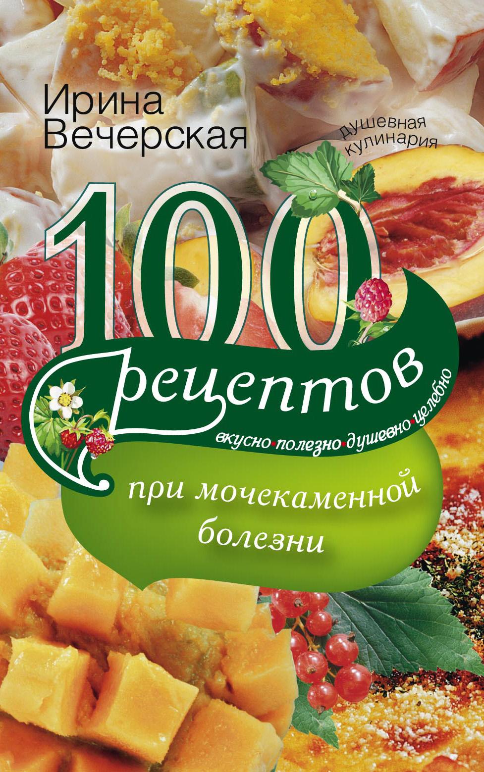 Ирина Вечерская 100 рецептов при мочекаменной болезни. Вкусно, полезно, душевно, целебно